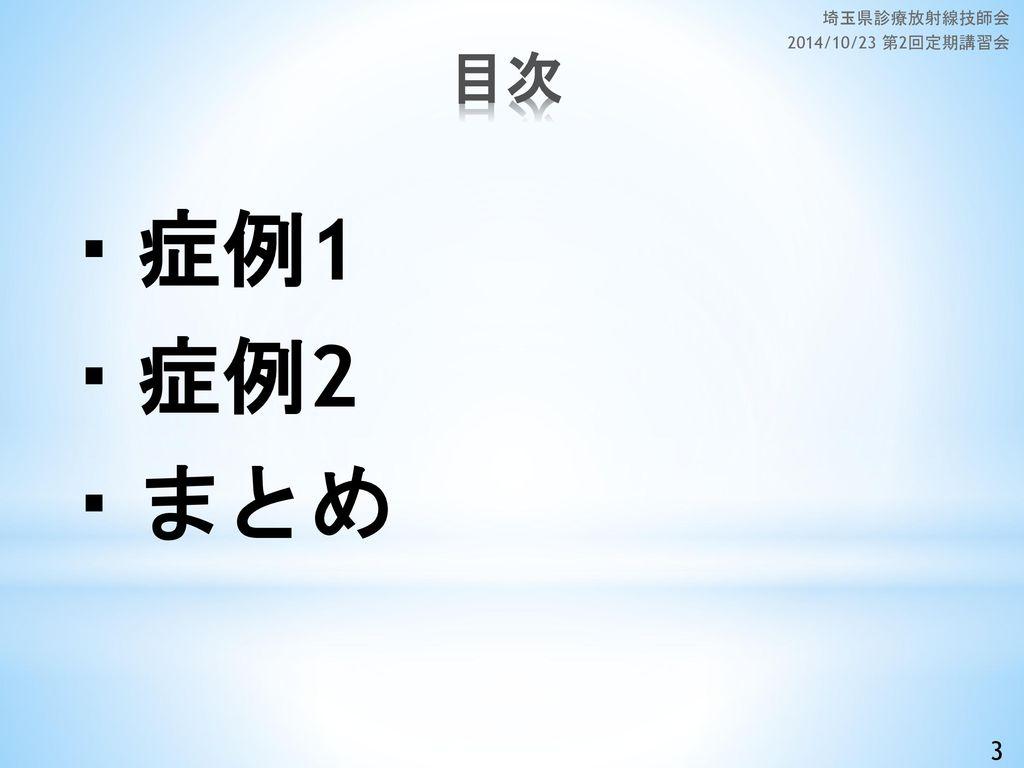 ・症例1 ・症例2 ・まとめ 目次 3 埼玉県診療放射線技師会 2014/10/23 第2回定期講習会
