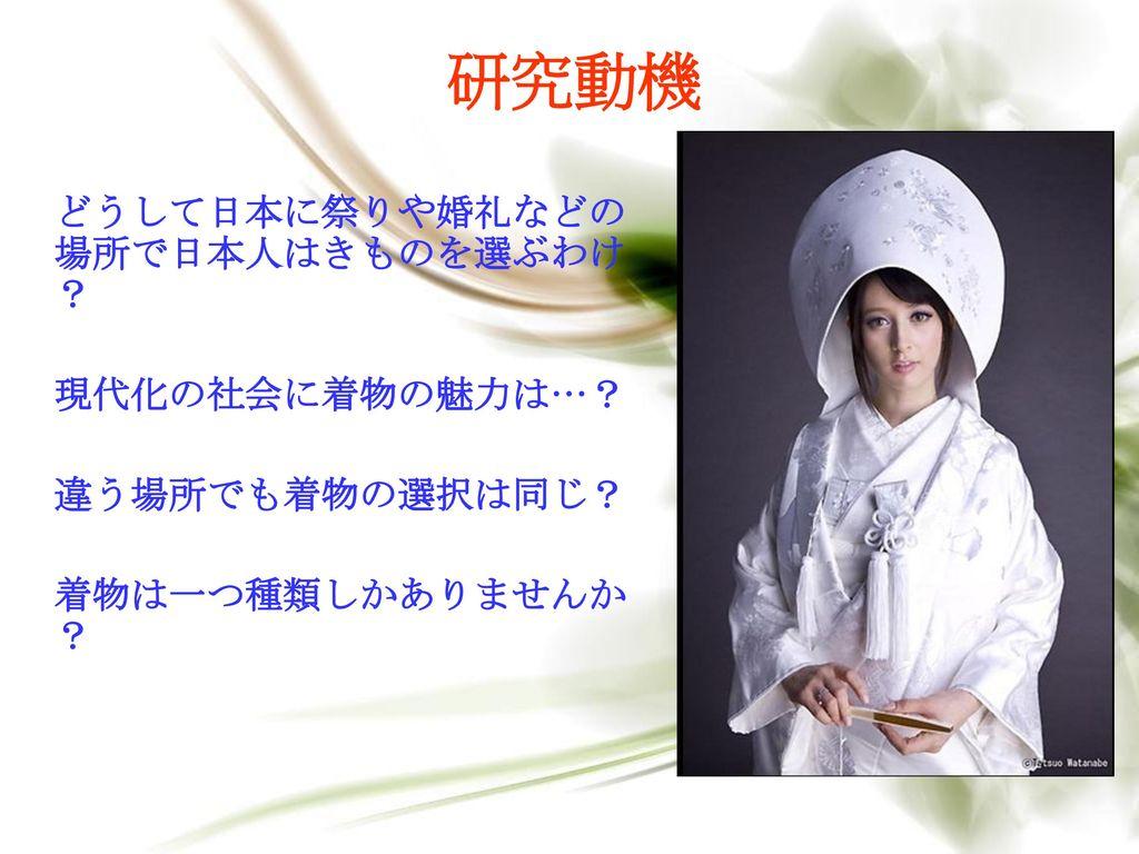 研究動機 どうして日本に祭りや婚礼などの場所で日本人はきものを選ぶわけ? 現代化の社会に着物の魅力は…? 違う場所でも着物の選択は同じ?