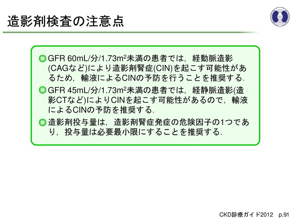 造影剤検査の注意点 GFR 60mL/分/1.73m2未満の患者では,経動脈造影(CAGなど)により造影剤腎症(CIN)を起こす可能性があるため,輸液によるCINの予防を行うことを推奨する.