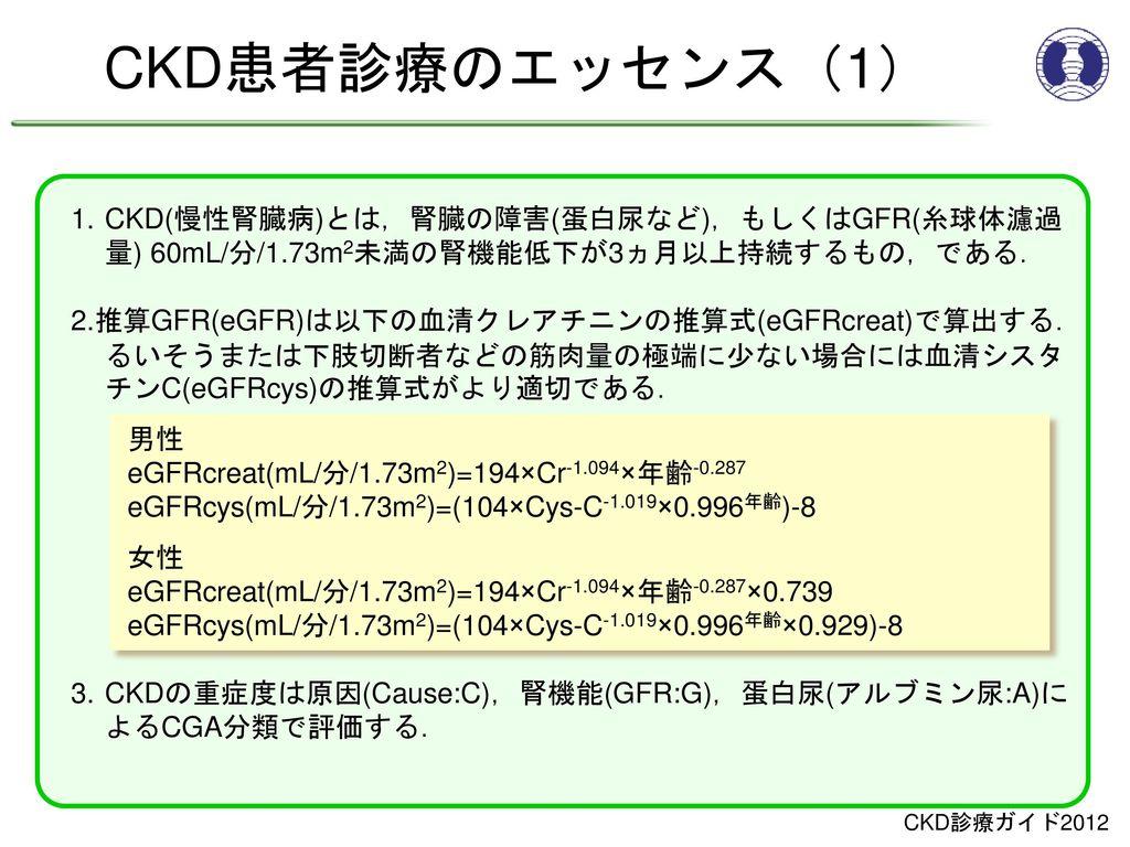 CKD患者診療のエッセンス(1) 1. CKD(慢性腎臓病)とは,腎臓の障害(蛋白尿など),もしくはGFR(糸球体濾過量) 60mL/分/1.73m2未満の腎機能低下が3ヵ月以上持続するもの,である.
