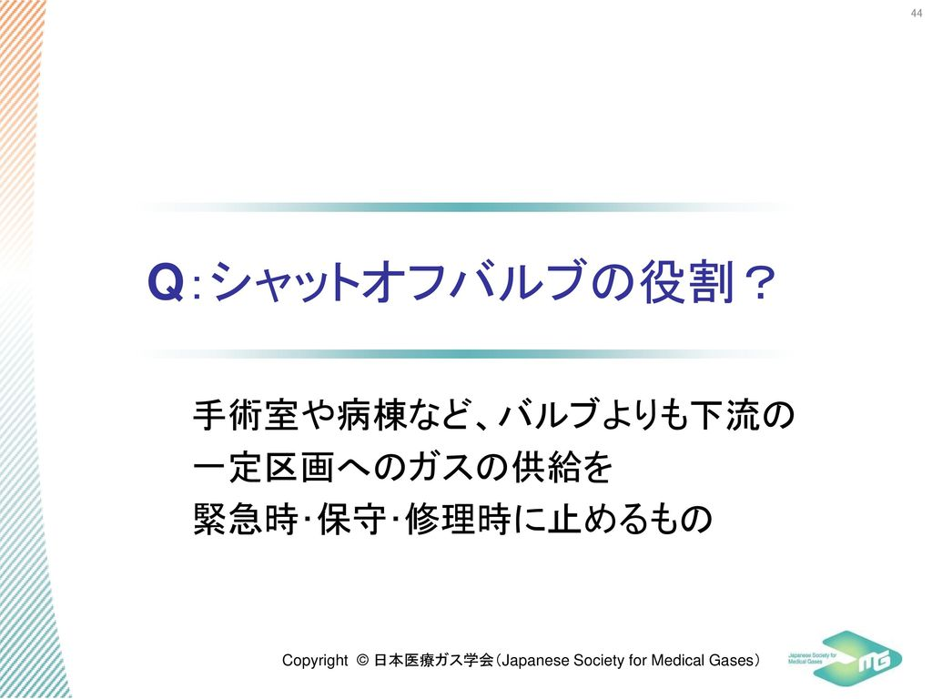 Q:シャットオフバルブの役割? 手術室や病棟など、バルブよりも下流の一定区画へのガスの供給を 緊急時・保守・修理時に止めるもの 44