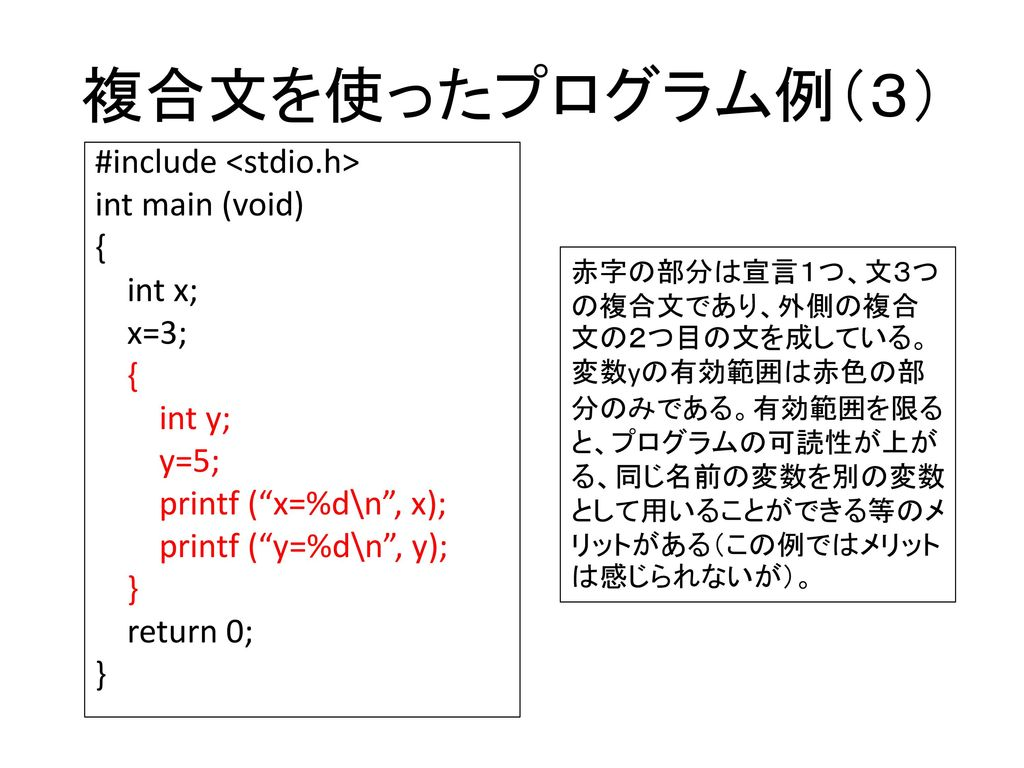 複合文を使ったプログラム例(3) #include <stdio.h> int main (void) { int x; x=3; int y; y=5; printf ( x=%d\n , x); printf ( y=%d\n , y); } return 0;