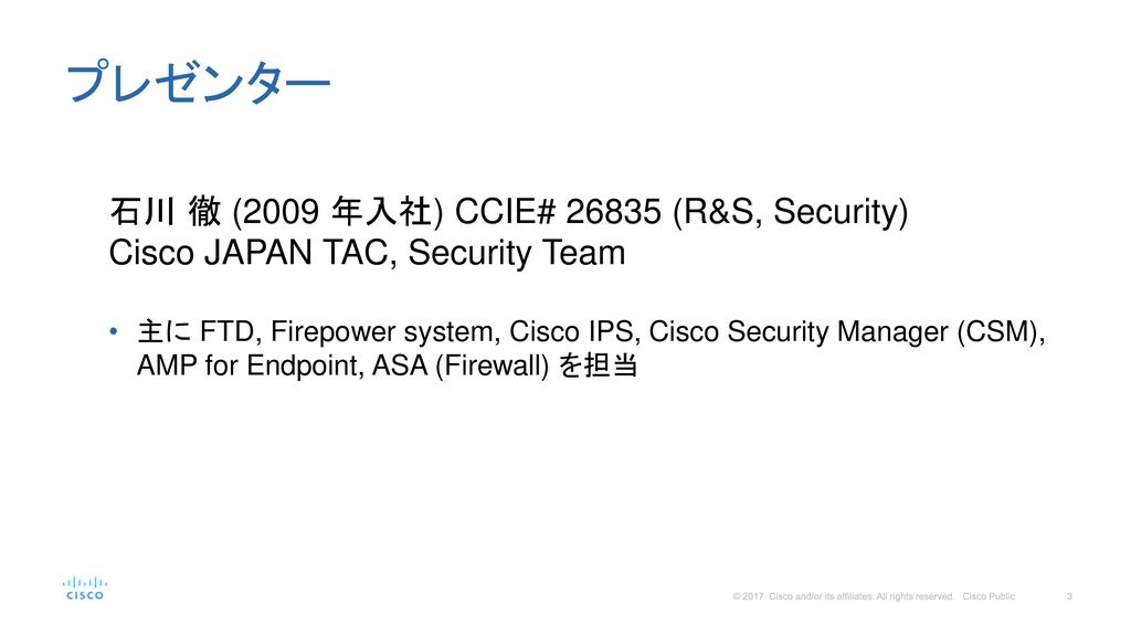プレゼンター 石川 徹 (2009 年入社) CCIE# (R&S, Security) Cisco JAPAN TAC, Security Team.