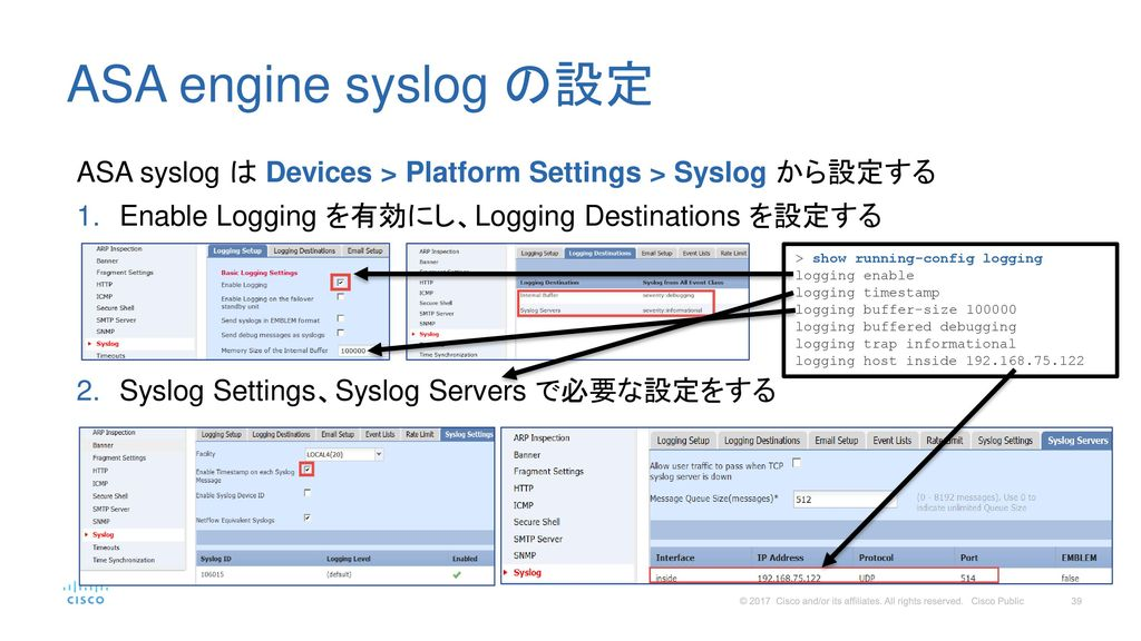 ASA engine syslog の設定 ASA syslog は Devices > Platform Settings > Syslog から設定する. Enable Logging を有効にし、Logging Destinations を設定する.