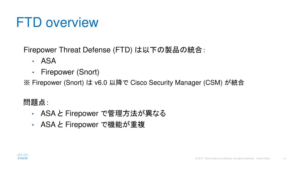 FTD overview Firepower Threat Defense (FTD) は以下の製品の統合: ASA