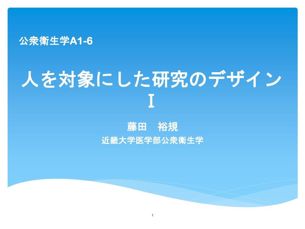 公衆衛生学A1-6 人を対象にした研究のデザインⅠ 藤田 裕規 近畿大学医学部公衆衛生学