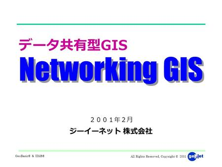 All Rights Reserved, Copyright © 2001 GeoBasic® & IIMS® Networking GIS データ共有型 GIS 2001年2月 ジーイーネット 株式会社.