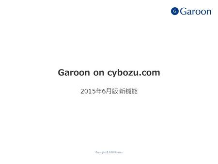 Garoon on cybozu.com 2015年6月版 新機能 Copyright © 2015 Cybozu.