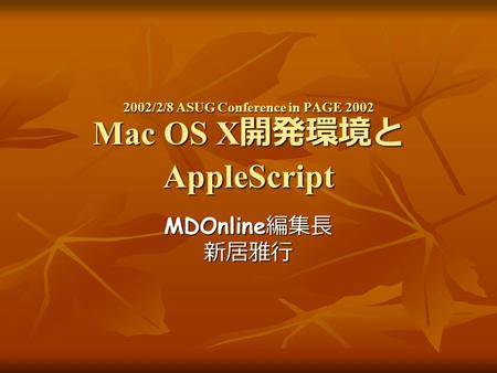 2002/2/8 ASUG Conference in PAGE 2002 Mac OS X 開発環境と AppleScript MDOnline 編集長 新居雅行.