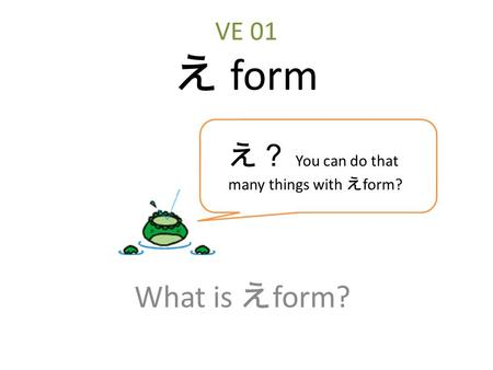 VE 01 え form What is え form? え? You can do that many things with え form?