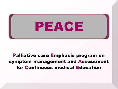 PEACE Palliative care Emphasis program on symptom management and Assessment for Continuous medical Education 1.