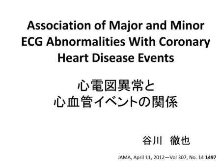 Association of Major and Minor ECG Abnormalities With Coronary Heart Disease Events 心電図異常と 心血管イベントの関係 谷川 徹也 JAMA, April 11, 2012—Vol 307, No. 14 1497.
