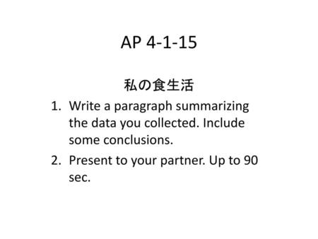 AP 4-1-15 私の食生活 Write a paragraph summarizing the data you collected. Include some conclusions. Present to your partner. Up to 90 sec.