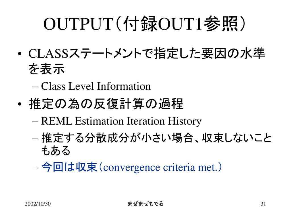 OUTPUT(付録OUT1参照) CLASSステートメントで指定した要因の水準を表示 推定の為の反復計算の過程