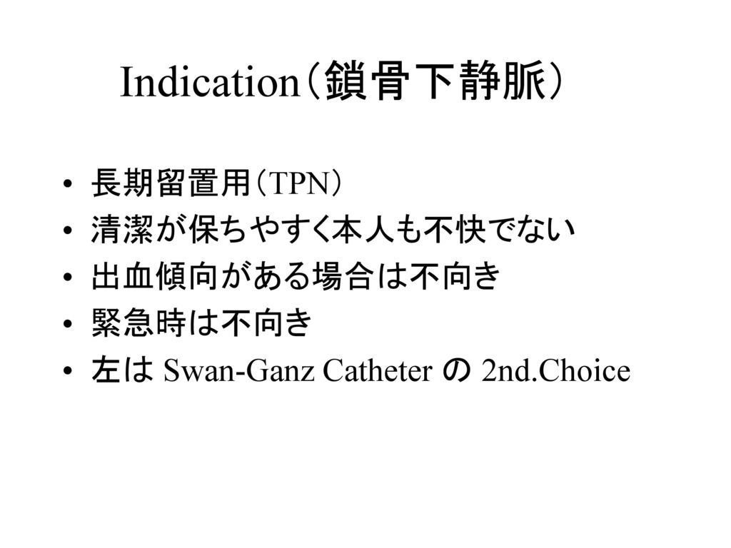 Indication(鎖骨下静脈) 長期留置用(TPN) 清潔が保ちやすく本人も不快でない 出血傾向がある場合は不向き 緊急時は不向き