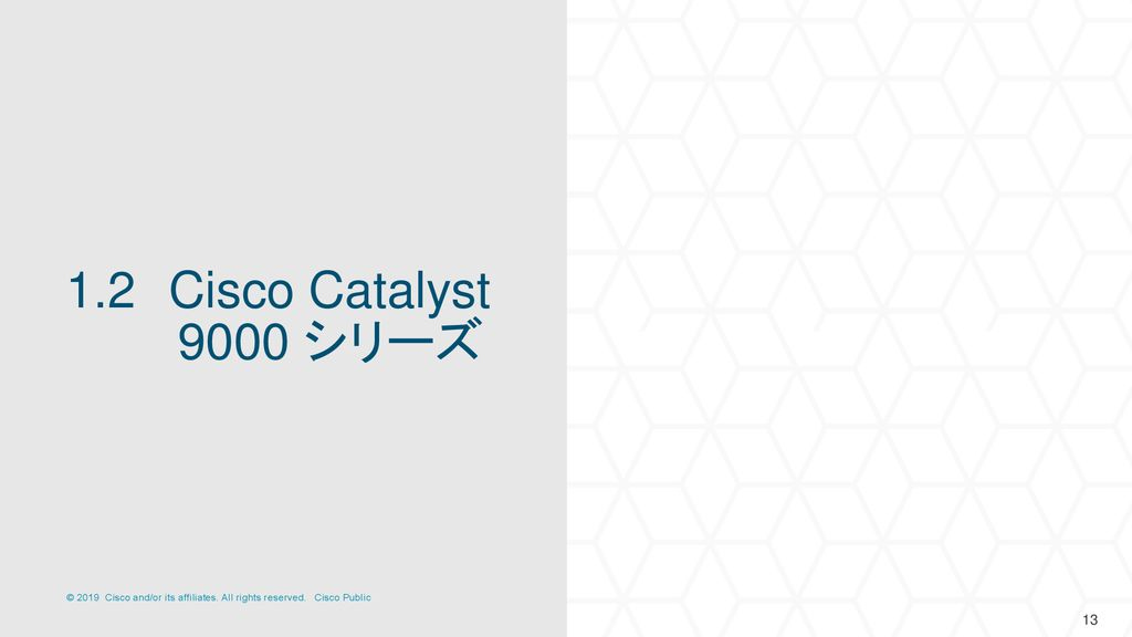 1.2 Cisco Catalyst 9000 シリーズ 13